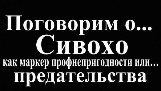 Сивохо как маркер профнепригодности или… предательства (видео - стрим)